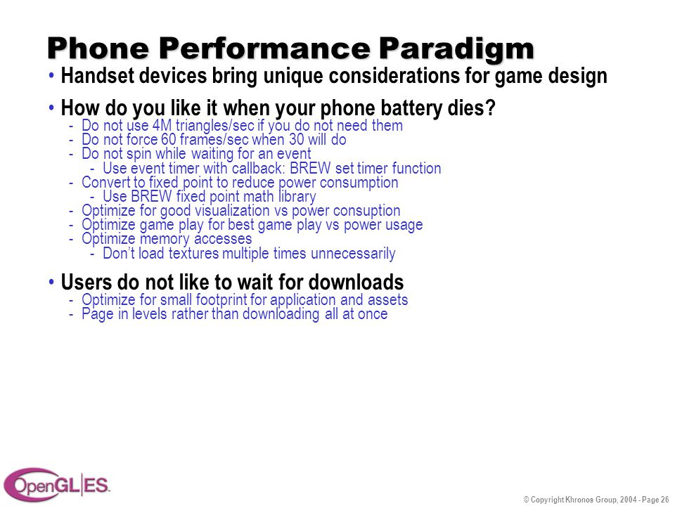 © Copyright Khronos Group, 2004 - Page 26 Phone Performance Paradigm Handset devices bring unique considerations for game design How do you like it when your phone battery dies.