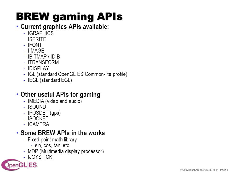 © Copyright Khronos Group, 2004 - Page 3 BREW gaming APIs Current graphics APIs available: -IGRAPHICS ISPRITE -IFONT -IIMAGE -IBITMAP / IDIB -ITRANSFORM -IDISPLAY -IGL (standard OpenGL ES Common-lite profile) -IEGL (standard EGL) Other useful APIs for gaming -IMEDIA (video and audio) -ISOUND -IPOSDET (gps) -ISOCKET -ICAMERA Some BREW APIs in the works -Fixed point math library -sin, cos, tan, etc.