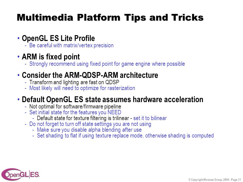© Copyright Khronos Group, 2004 - Page 31 Multimedia Platform Tips and Tricks OpenGL ES Lite Profile -Be careful with matrix/vertex precision ARM is fixed point -Strongly recommend using fixed point for game engine where possible Consider the ARM-QDSP-ARM architecture -Transform and lighting are fast on QDSP -Most likely will need to optimize for rasterization Default OpenGL ES state assumes hardware acceleration -Not optimal for software/firmware pipeline -Set initial state for the features you NEED -Default state for texture filtering is trilinear - set it to bilinear -Do not forget to turn off state settings you are not using -Make sure you disable alpha blending after use -Set shading to flat if using texture replace mode, otherwise shading is computed