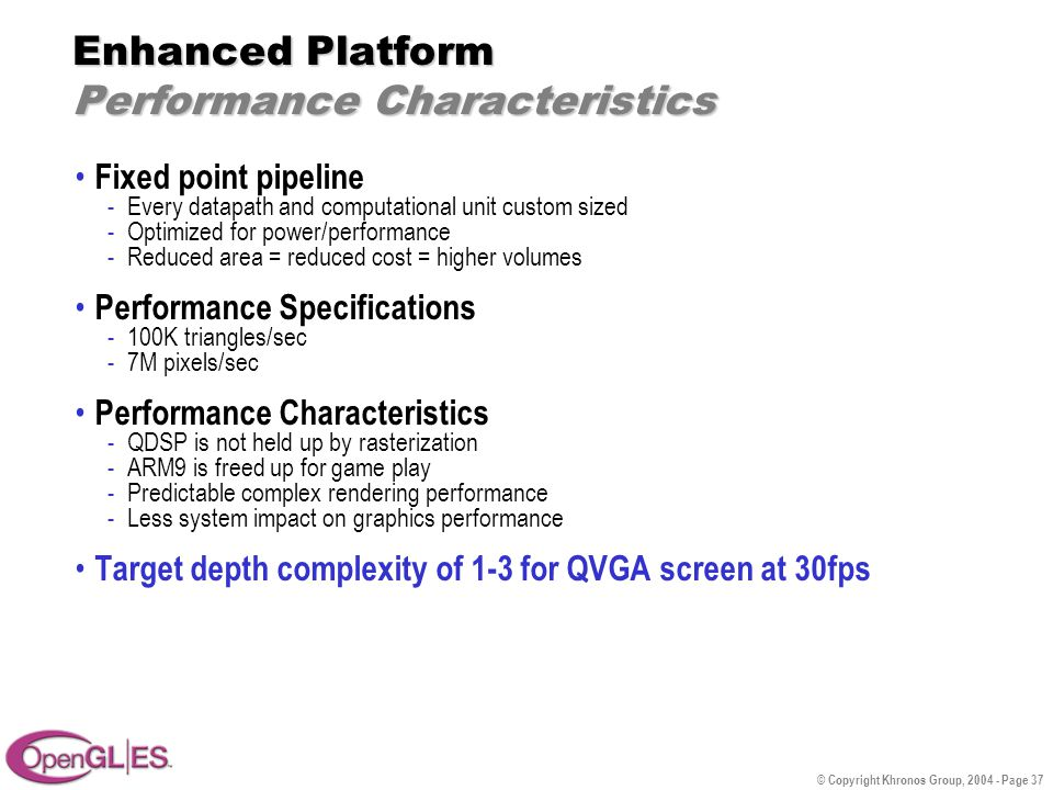 © Copyright Khronos Group, 2004 - Page 37 Enhanced Platform Performance Characteristics Fixed point pipeline -Every datapath and computational unit custom sized -Optimized for power/performance -Reduced area = reduced cost = higher volumes Performance Specifications -100K triangles/sec -7M pixels/sec Performance Characteristics -QDSP is not held up by rasterization -ARM9 is freed up for game play -Predictable complex rendering performance -Less system impact on graphics performance Target depth complexity of 1-3 for QVGA screen at 30fps
