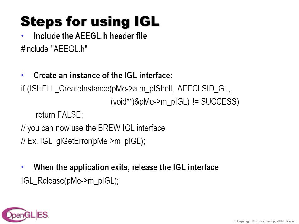 © Copyright Khronos Group, 2004 - Page 6 Steps for using IGL Include the AEEGL.h header file #include AEEGL.h Create an instance of the IGL interface: if (ISHELL_CreateInstance(pMe->a.m_pIShell, AEECLSID_GL, (void**)&pMe->m_pIGL) != SUCCESS) return FALSE; // you can now use the BREW IGL interface // Ex.