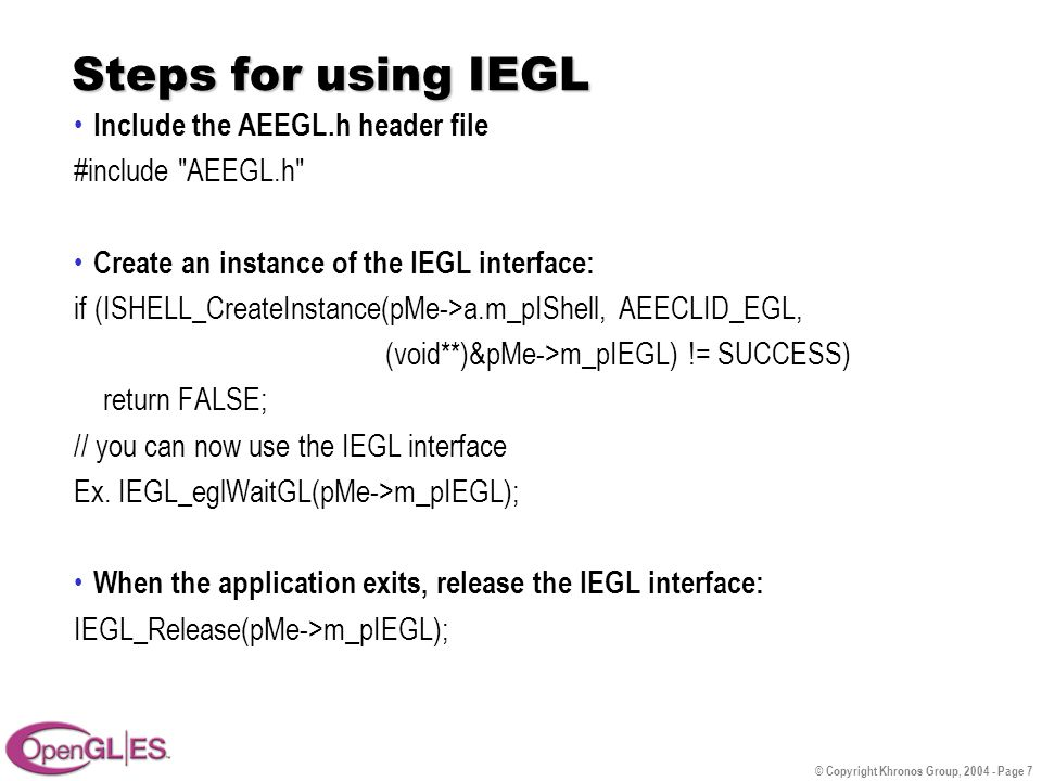 © Copyright Khronos Group, 2004 - Page 7 Steps for using IEGL Include the AEEGL.h header file #include AEEGL.h Create an instance of the IEGL interface: if (ISHELL_CreateInstance(pMe->a.m_pIShell, AEECLID_EGL, (void**)&pMe->m_pIEGL) != SUCCESS) return FALSE; // you can now use the IEGL interface Ex.
