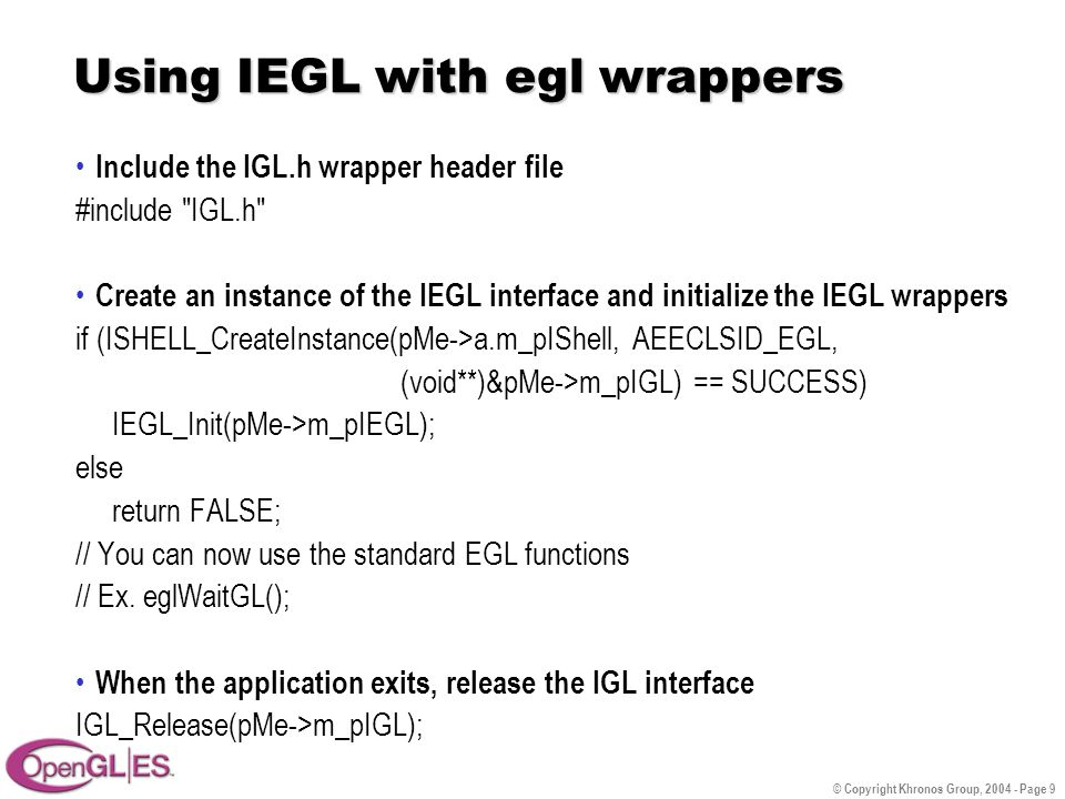 © Copyright Khronos Group, 2004 - Page 9 Using IEGL with egl wrappers Include the IGL.h wrapper header file #include IGL.h Create an instance of the IEGL interface and initialize the IEGL wrappers if (ISHELL_CreateInstance(pMe->a.m_pIShell, AEECLSID_EGL, (void**)&pMe->m_pIGL) == SUCCESS) IEGL_Init(pMe->m_pIEGL); else return FALSE; // You can now use the standard EGL functions // Ex.