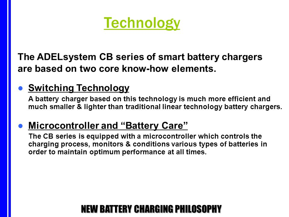 NEW BATTERY CHARGING PHILOSOPHY The ADELsystem CB series of smart battery chargers are based on two core know-how elements. Switching Technology A bat