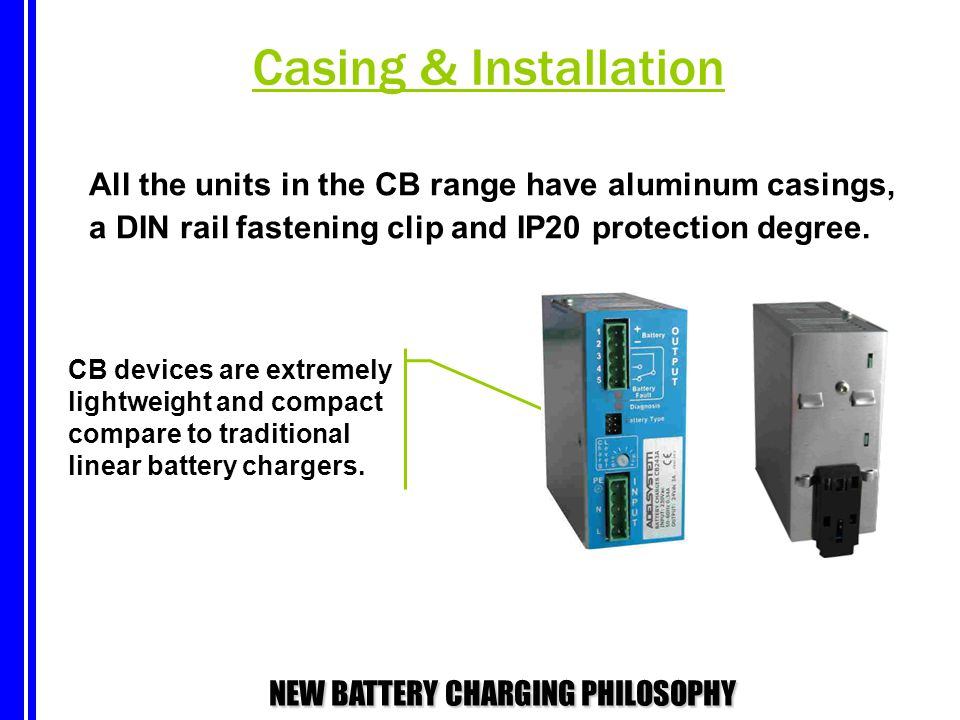 NEW BATTERY CHARGING PHILOSOPHY Casing & Installation All the units in the CB range have aluminum casings, a DIN rail fastening clip and IP20 protecti