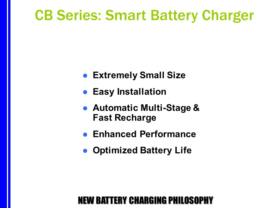 NEW BATTERY CHARGING PHILOSOPHY Extremely Small Size Easy Installation Automatic Multi-Stage & Fast Recharge Enhanced Performance Optimized Battery Li