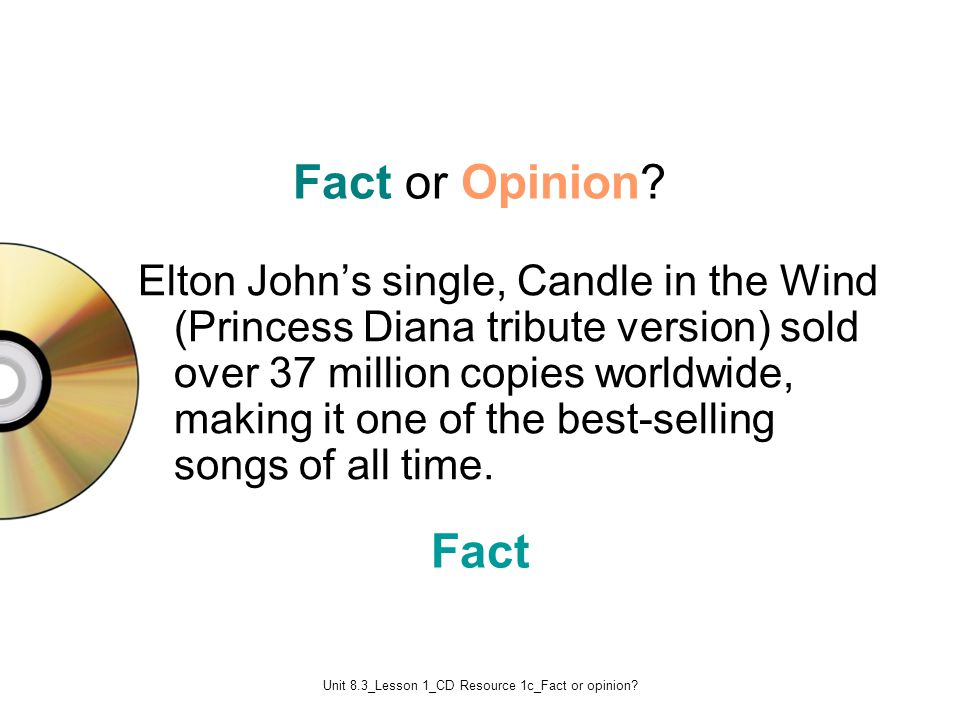Unit 8.3_Lesson 1_CD Resource 1c_Fact or opinion? Fact Fact or Opinion? Elton John's single, Candle in the Wind (Princess Diana tribute version) sold