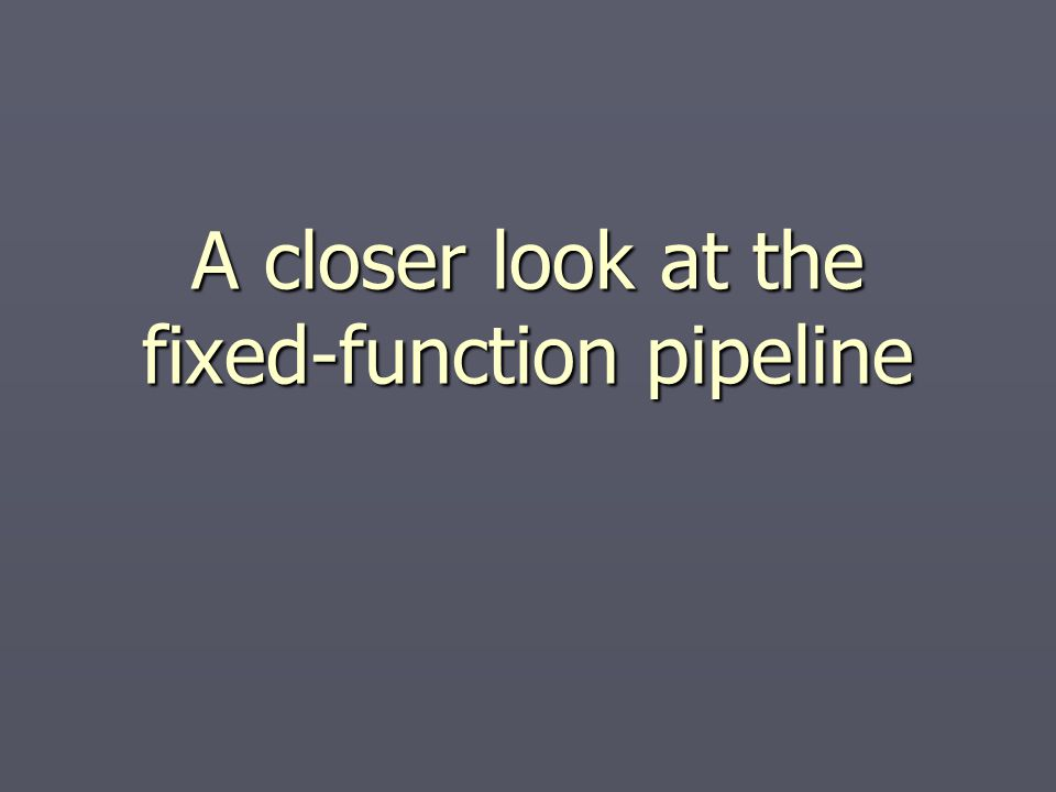 A closer look at the fixed-function pipeline