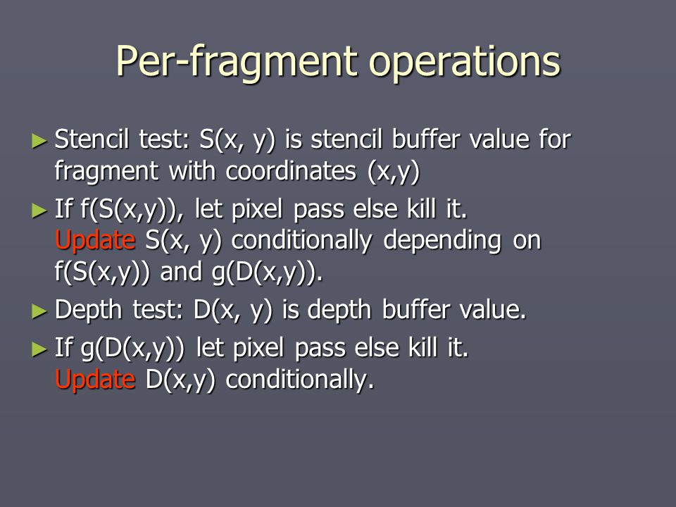 Per-fragment operations ► Stencil test: S(x, y) is stencil buffer value for fragment with coordinates (x,y) ► If f(S(x,y)), let pixel pass else kill it.