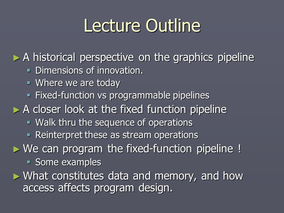 Lecture Outline ► A historical perspective on the graphics pipeline  Dimensions of innovation.