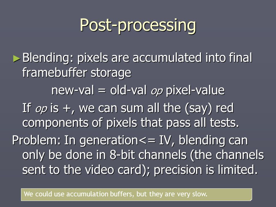 Post-processing ► Blending: pixels are accumulated into final framebuffer storage new-val = old-val op pixel-value If op is +, we can sum all the (say) red components of pixels that pass all tests.