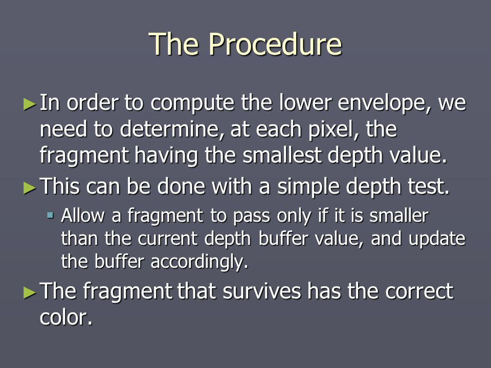The Procedure ► In order to compute the lower envelope, we need to determine, at each pixel, the fragment having the smallest depth value.