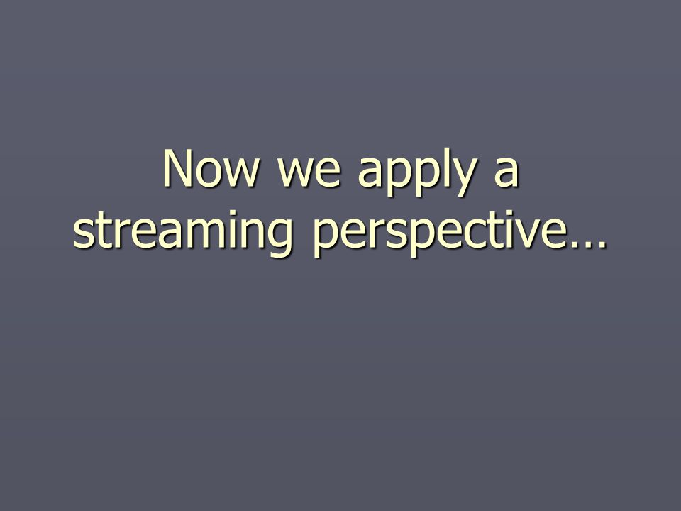 Now we apply a streaming perspective…