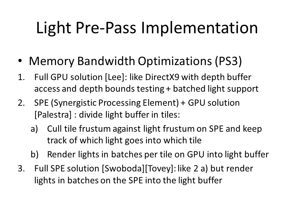 Light Pre-Pass Implementation Memory Bandwidth Optimizations (PS3) 1.Full GPU solution [Lee]: like DirectX9 with depth buffer access and depth bounds