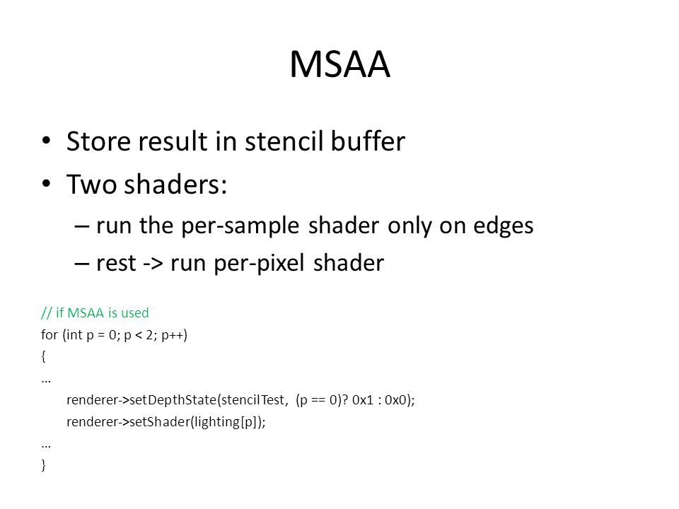 MSAA Store result in stencil buffer Two shaders: – run the per-sample shader only on edges – rest -> run per-pixel shader // if MSAA is used for (int