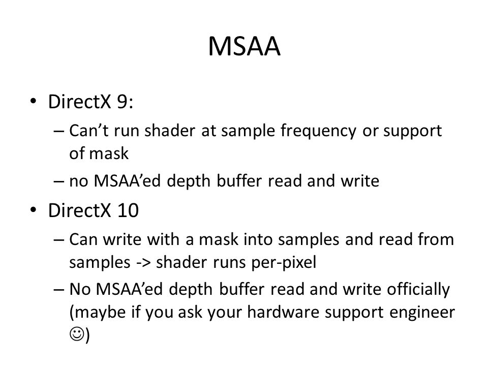 MSAA DirectX 9: – Can't run shader at sample frequency or support of mask – no MSAA'ed depth buffer read and write DirectX 10 – Can write with a mask