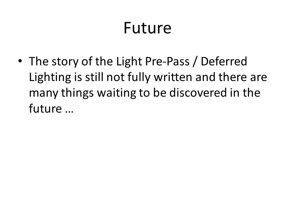 Future The story of the Light Pre-Pass / Deferred Lighting is still not fully written and there are many things waiting to be discovered in the future