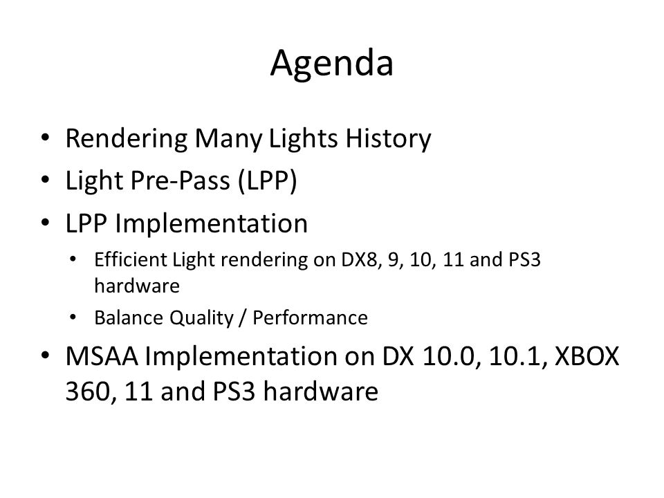 Agenda Rendering Many Lights History Light Pre-Pass (LPP) LPP Implementation Efficient Light rendering on DX8, 9, 10, 11 and PS3 hardware Balance Qual