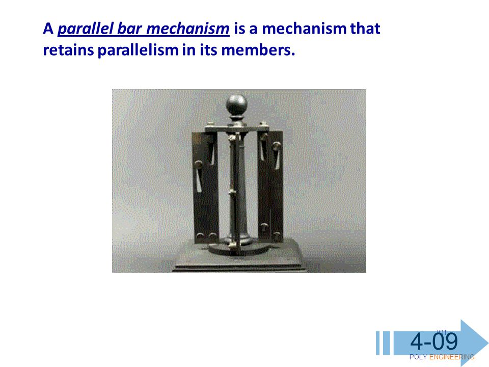 IOT POLY ENGINEERING 4-09 A parallel bar mechanism is a mechanism that retains parallelism in its members.