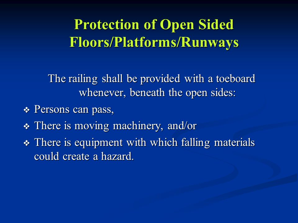 Protection of Open Sided Floors/Platforms/Runways The railing shall be provided with a toeboard whenever, beneath the open sides:  Persons can pass,