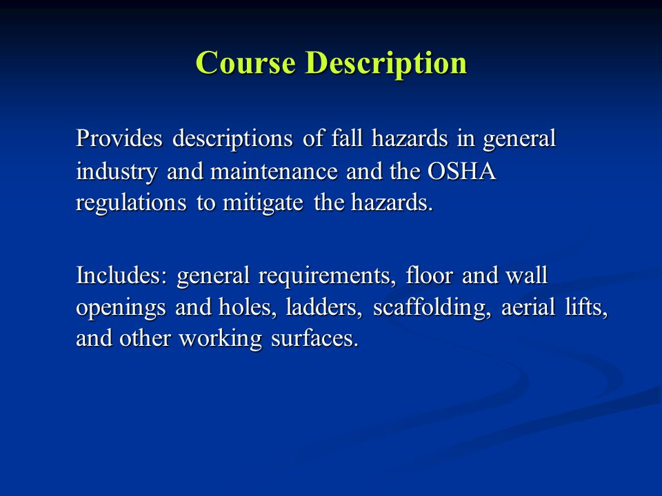 Course Description Provides descriptions of fall hazards in general industry and maintenance and the OSHA regulations to mitigate the hazards. Include