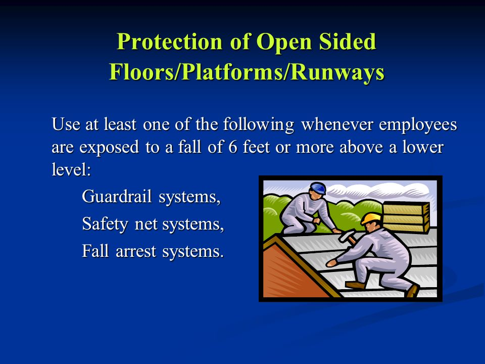 Protection of Open Sided Floors/Platforms/Runways Use at least one of the following whenever employees are exposed to a fall of 6 feet or more above a lower level: Guardrail systems, Safety net systems, Fall arrest systems.