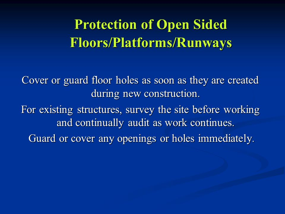 Protection of Open Sided Floors/Platforms/Runways Cover or guard floor holes as soon as they are created during new construction. For existing structu