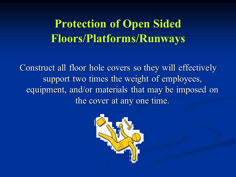 Protection of Open Sided Floors/Platforms/Runways Construct all floor hole covers so they will effectively support two times the weight of employees, equipment, and/or materials that may be imposed on the cover at any one time.