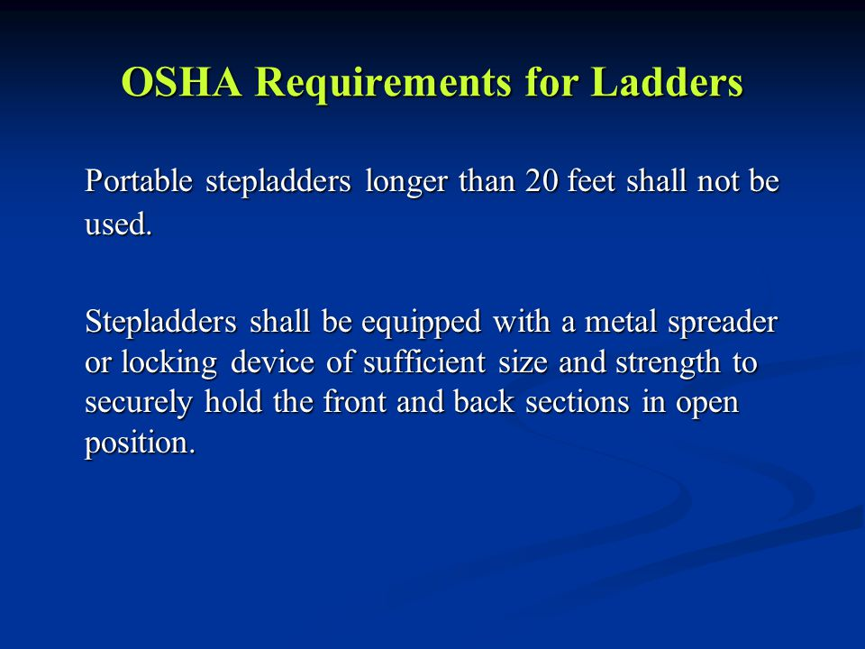 OSHA Requirements for Ladders Portable stepladders longer than 20 feet shall not be used. Stepladders shall be equipped with a metal spreader or locki
