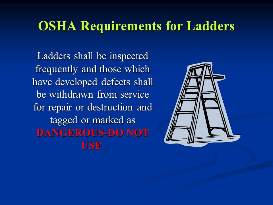 OSHA Requirements for Ladders Ladders shall be inspected frequently and those which have developed defects shall be withdrawn from service for repair or destruction and tagged or marked as DANGEROUS-DO NOT USE.