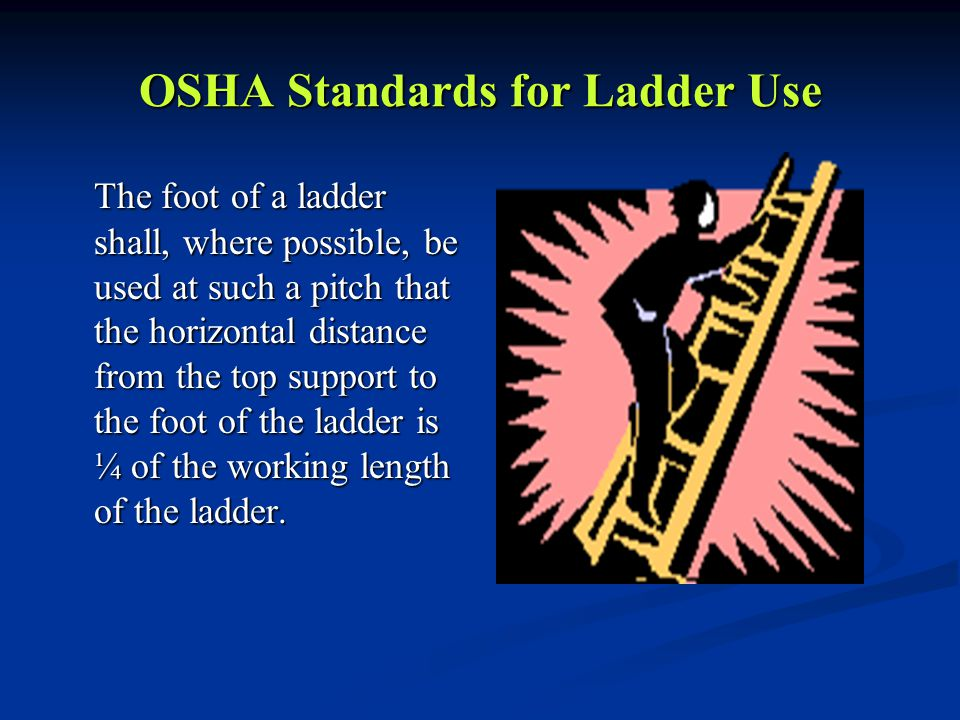 OSHA Standards for Ladder Use The foot of a ladder shall, where possible, be used at such a pitch that the horizontal distance from the top support to