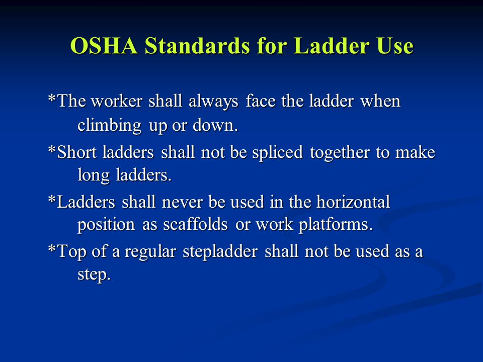 OSHA Standards for Ladder Use *The worker shall always face the ladder when climbing up or down. *Short ladders shall not be spliced together to make