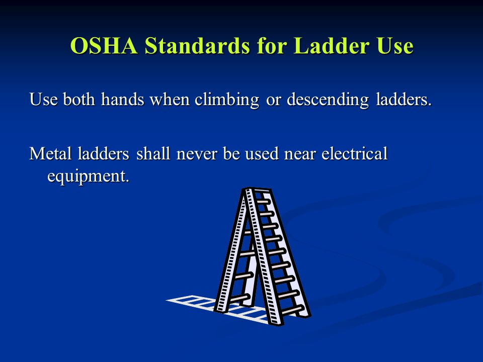 OSHA Standards for Ladder Use Use both hands when climbing or descending ladders.