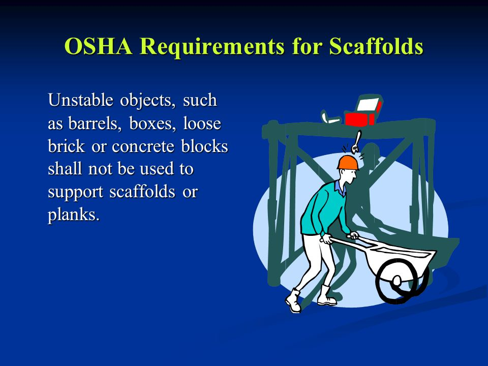 OSHA Requirements for Scaffolds Unstable objects, such as barrels, boxes, loose brick or concrete blocks shall not be used to support scaffolds or planks.