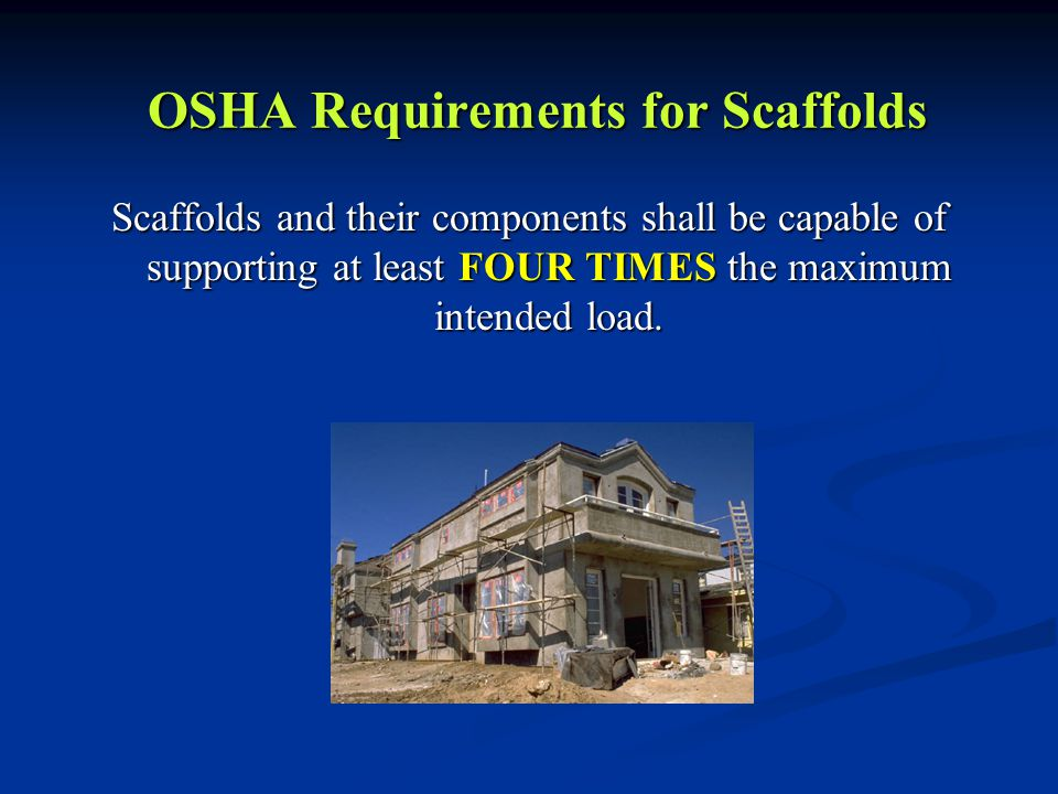 OSHA Requirements for Scaffolds Scaffolds and their components shall be capable of supporting at least FOUR TIMES the maximum intended load.