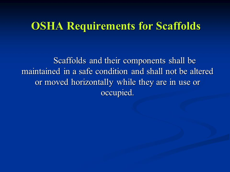 OSHA Requirements for Scaffolds Scaffolds and their components shall be maintained in a safe condition and shall not be altered or moved horizontally while they are in use or occupied.