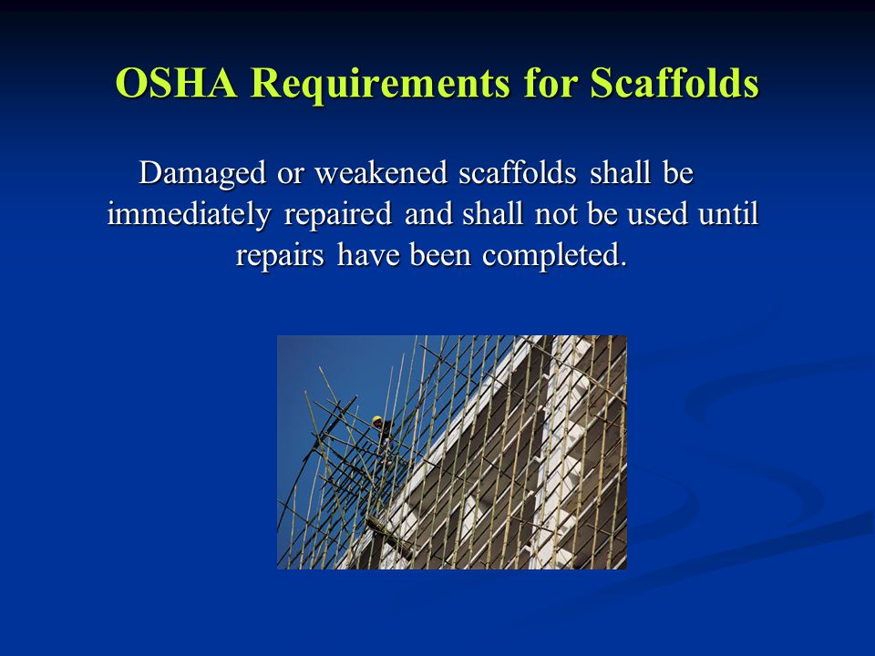 OSHA Requirements for Scaffolds Damaged or weakened scaffolds shall be immediately repaired and shall not be used until repairs have been completed.