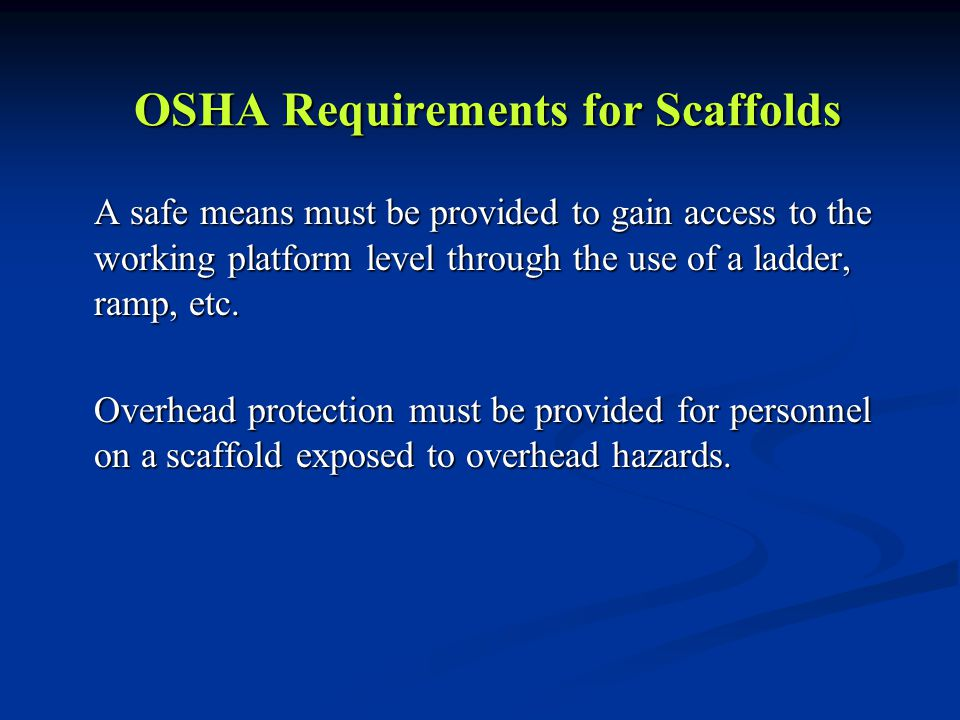 OSHA Requirements for Scaffolds A safe means must be provided to gain access to the working platform level through the use of a ladder, ramp, etc. Ove