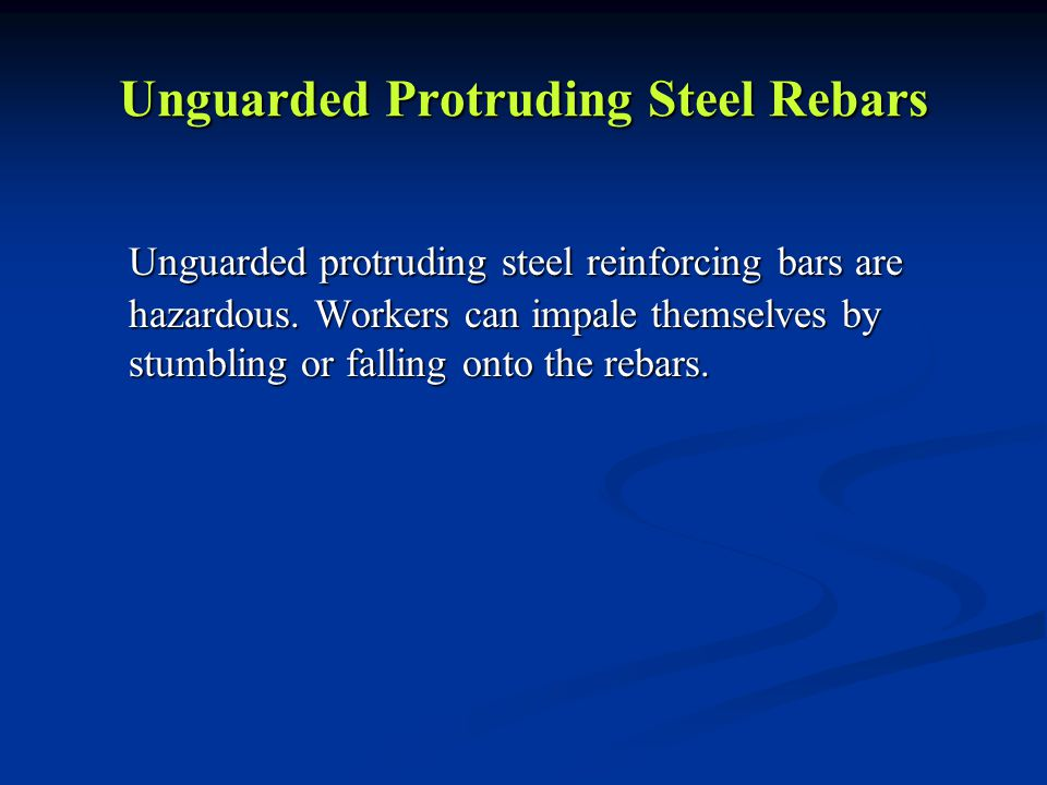 Unguarded Protruding Steel Rebars Unguarded protruding steel reinforcing bars are hazardous.