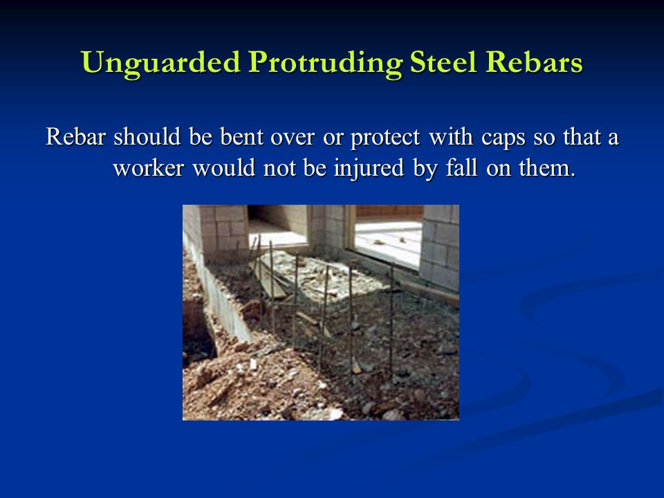 Unguarded Protruding Steel Rebars Rebar should be bent over or protect with caps so that a worker would not be injured by fall on them.