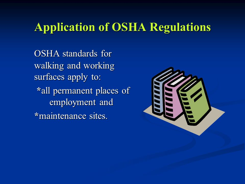 Application of OSHA Regulations OSHA standards for walking and working surfaces apply to: *all permanent places of employment and *all permanent places of employment and *maintenance sites.