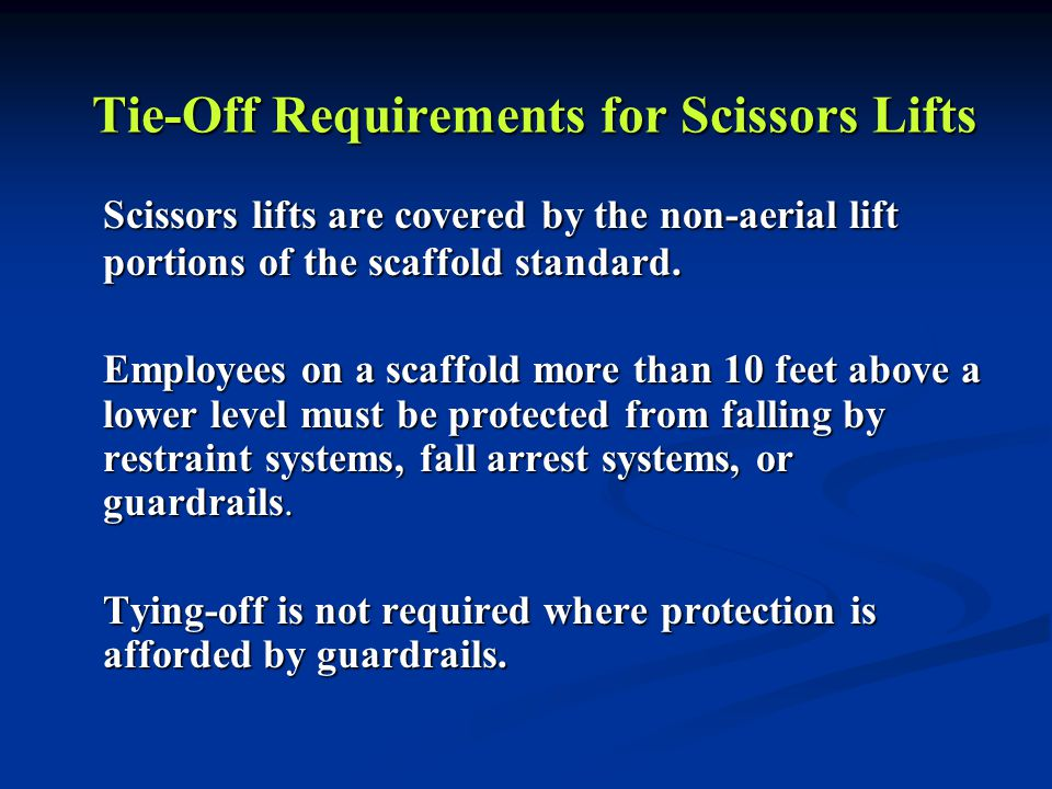 Tie-Off Requirements for Scissors Lifts Scissors lifts are covered by the non-aerial lift portions of the scaffold standard. Employees on a scaffold m
