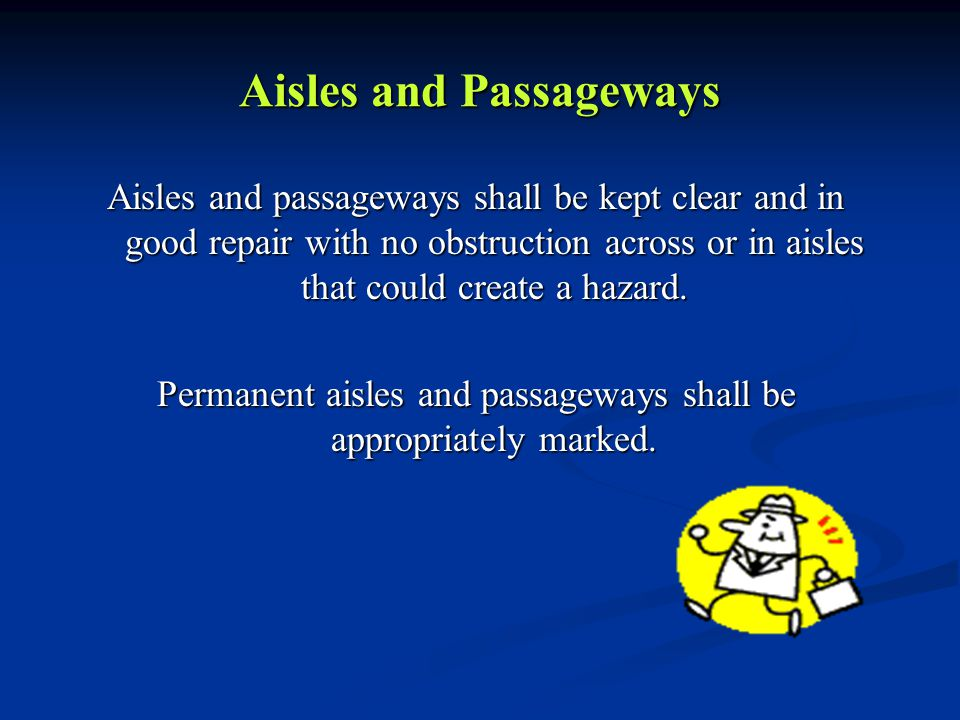 Aisles and Passageways Aisles and passageways shall be kept clear and in good repair with no obstruction across or in aisles that could create a hazar