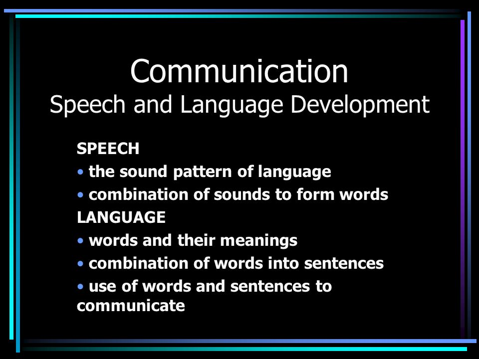 Communication Speech and Language Development SPEECH the sound pattern of language combination of sounds to form words LANGUAGE words and their meanin