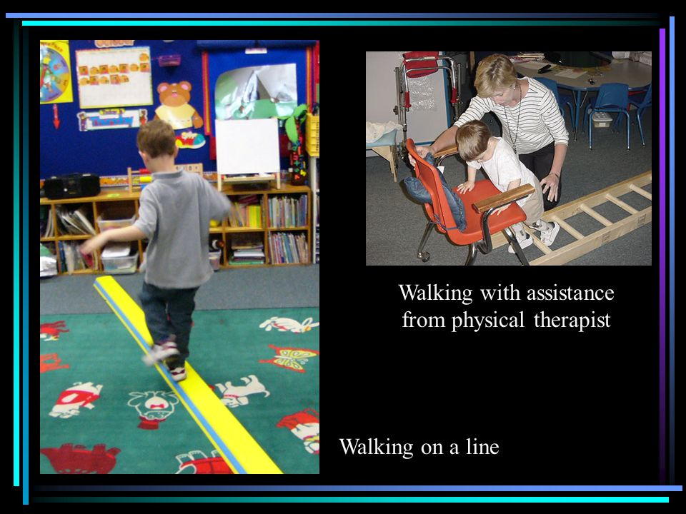 Walking with assistance from physical therapist Walking on a line