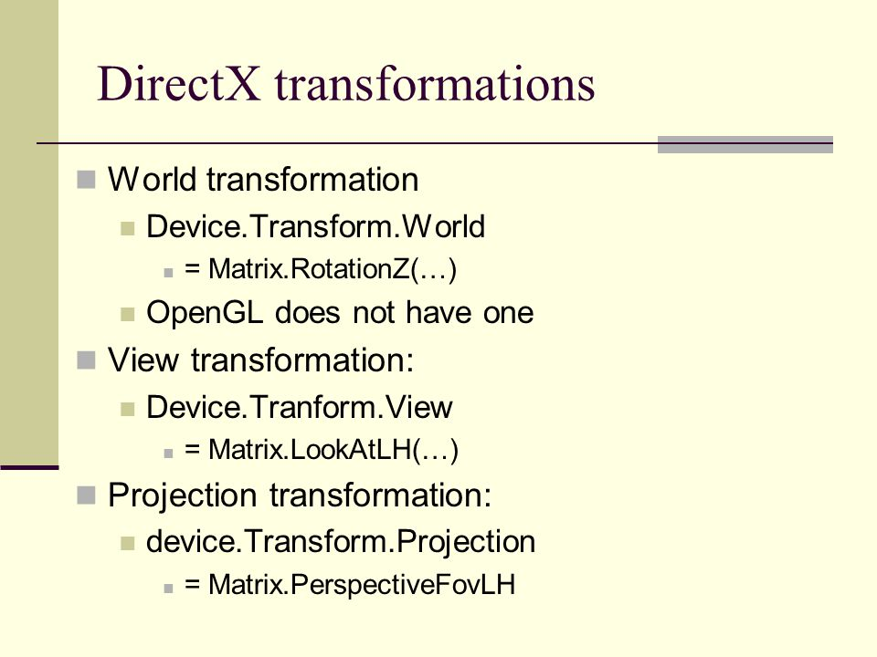 DirectX transformations World transformation Device.Transform.World = Matrix.RotationZ(…) OpenGL does not have one View transformation: Device.Tranfor