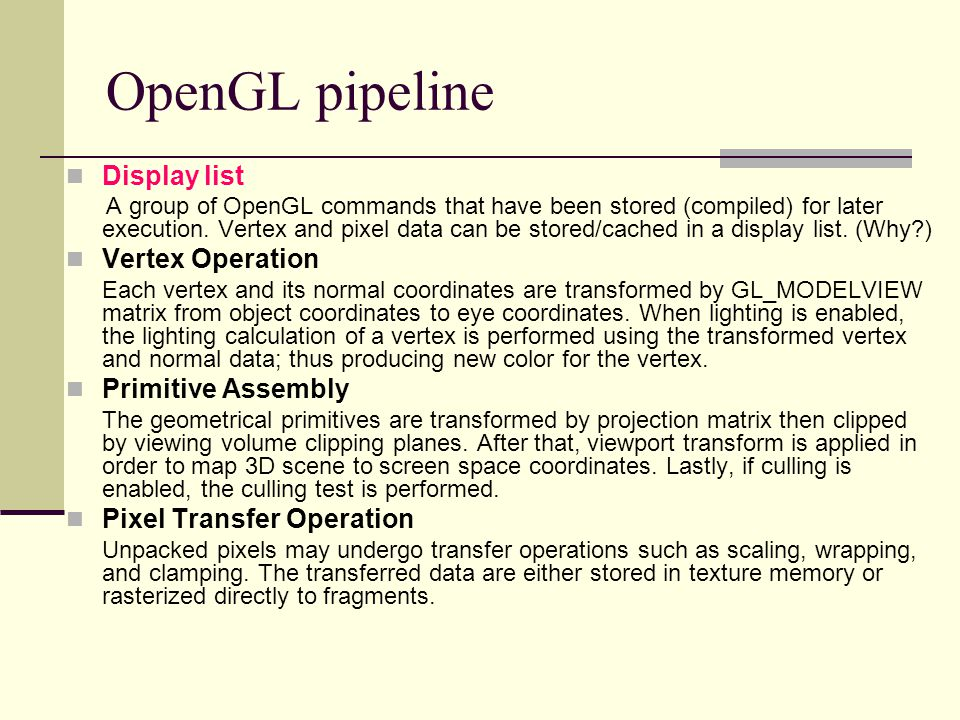 OpenGL pipeline Display list A group of OpenGL commands that have been stored (compiled) for later execution. Vertex and pixel data can be stored/cach