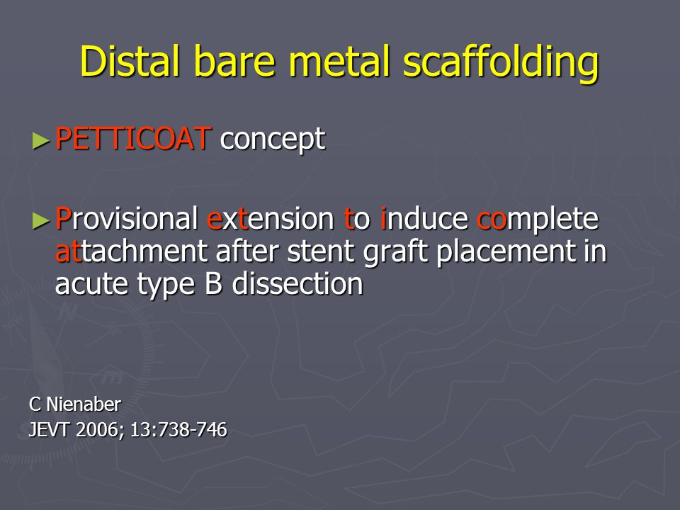 Distal bare metal scaffolding ► PETTICOAT concept ► Provisional extension to induce complete attachment after stent graft placement in acute type B dissection C Nienaber JEVT 2006; 13:738-746