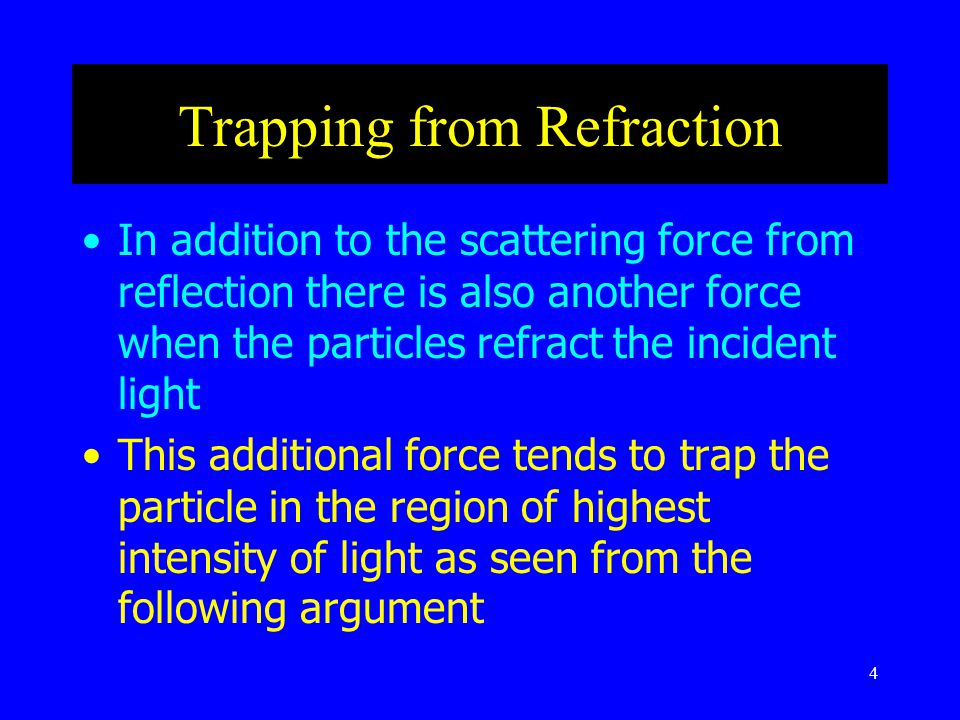 4 Trapping from Refraction In addition to the scattering force from reflection there is also another force when the particles refract the incident light This additional force tends to trap the particle in the region of highest intensity of light as seen from the following argument