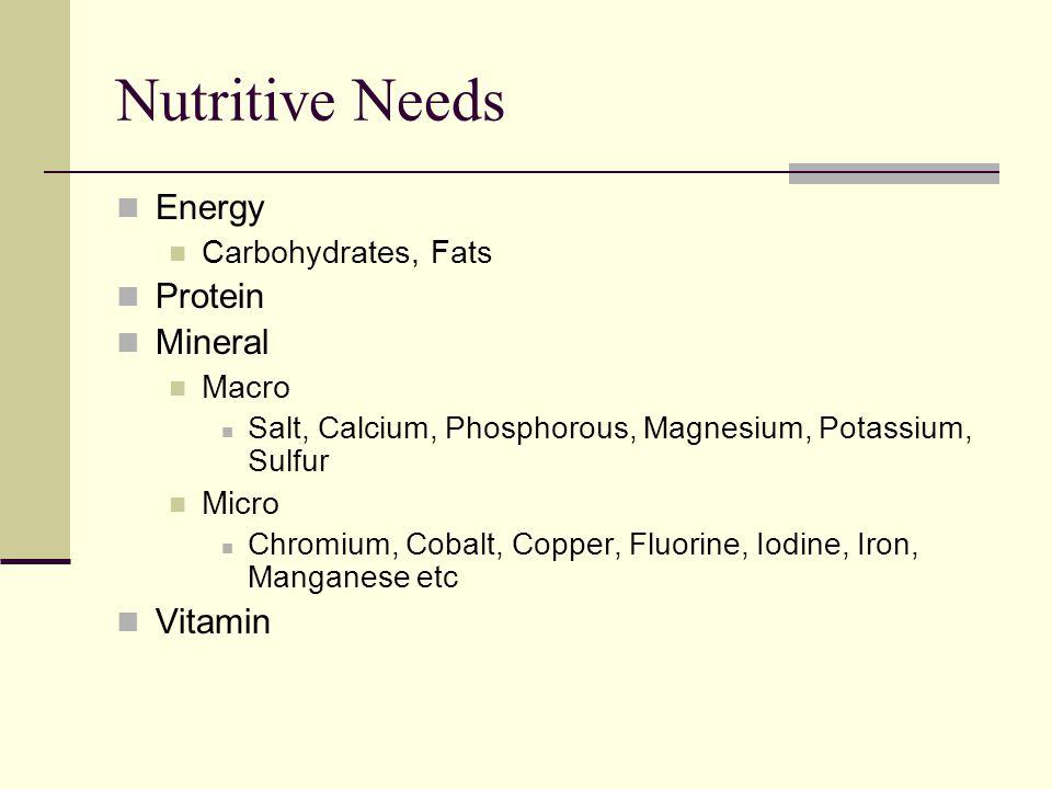 Nutritive Needs Energy Carbohydrates, Fats Protein Mineral Macro Salt, Calcium, Phosphorous, Magnesium, Potassium, Sulfur Micro Chromium, Cobalt, Copper, Fluorine, Iodine, Iron, Manganese etc Vitamin